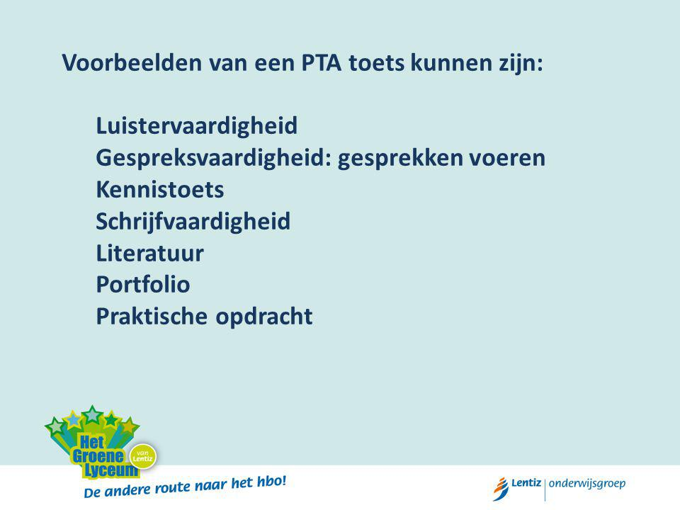 Voorbeelden van een PTA toets kunnen zijn: Luistervaardigheid Gespreksvaardigheid: gesprekken voeren Kennistoets Schrijfvaardigheid Literatuur Portfolio Praktische opdracht