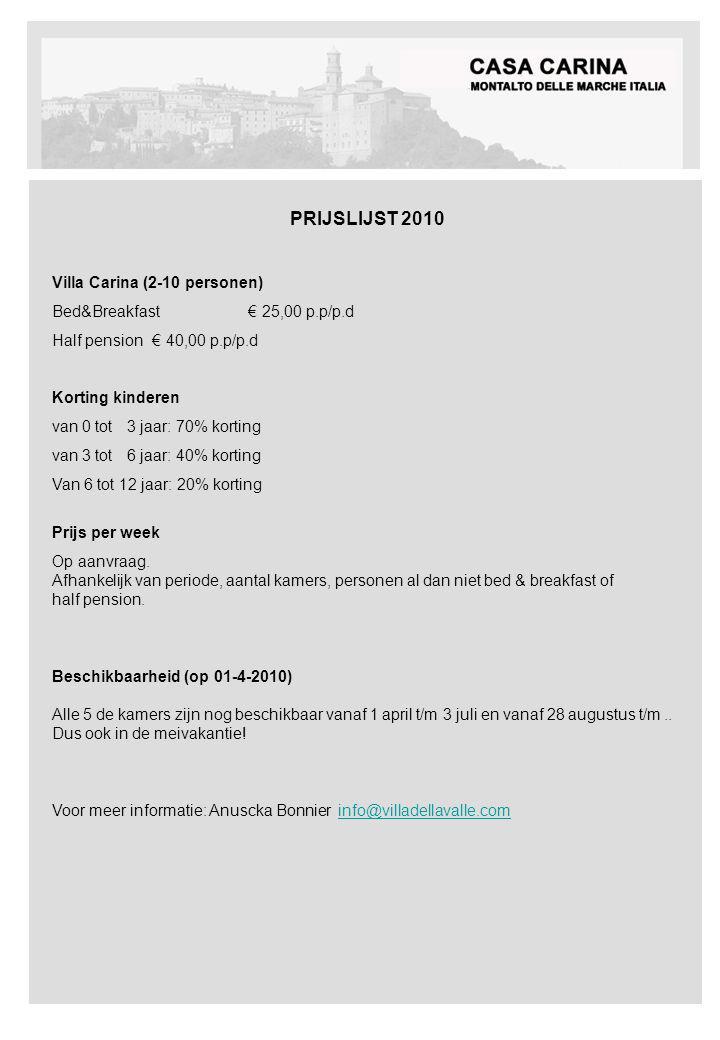 PRIJSLIJST 2010 Villa Carina (2-10 personen) Bed&Breakfast € 25,00 p.p/p.d Half pension € 40,00 p.p/p.d Korting kinderen van 0 tot 3 jaar: 70% korting van 3 tot 6 jaar: 40% korting Van 6 tot 12 jaar: 20% korting Prijs per week Op aanvraag.