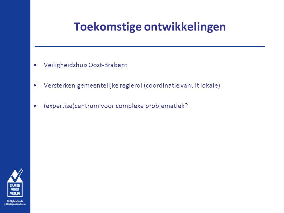 Toekomstige ontwikkelingen Veiligheidshuis Oost-Brabant Versterken gemeentelijke regierol (coordinatie vanuit lokale) (expertise)centrum voor complexe