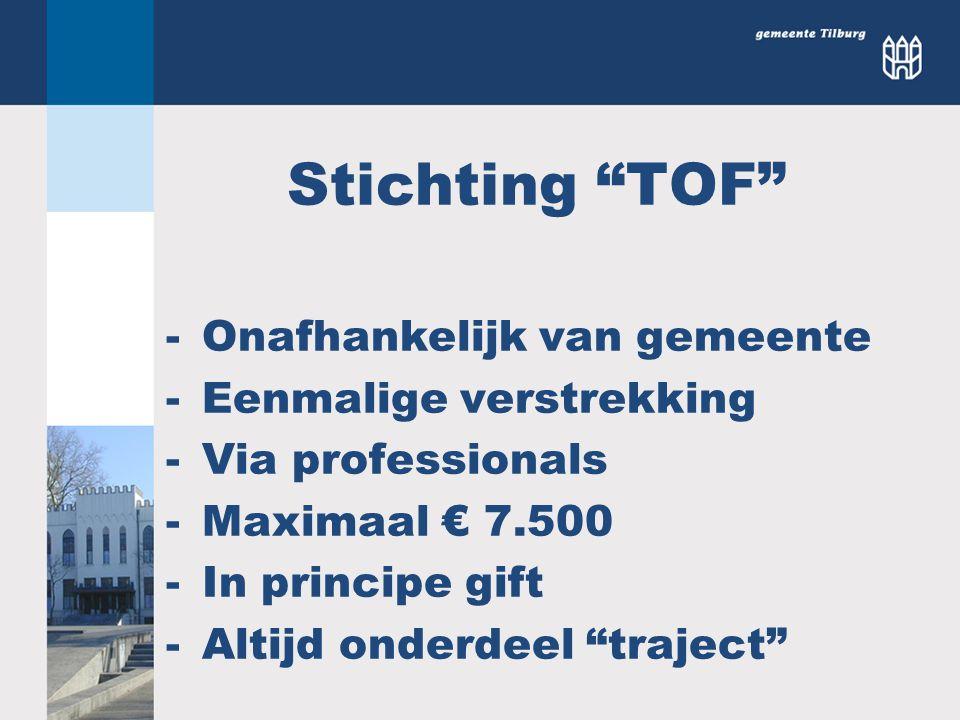 """Stichting """"TOF"""" -Onafhankelijk van gemeente -Eenmalige verstrekking -Via professionals -Maximaal € 7.500 -In principe gift -Altijd onderdeel """"traject"""""""