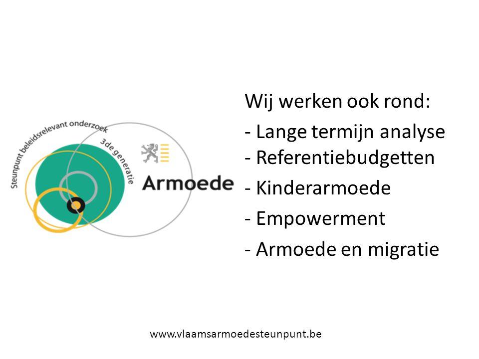 Wij werken ook rond: - Lange termijn analyse - Referentiebudgetten - Kinderarmoede - Empowerment - Armoede en migratie www.vlaamsarmoedesteunpunt.be