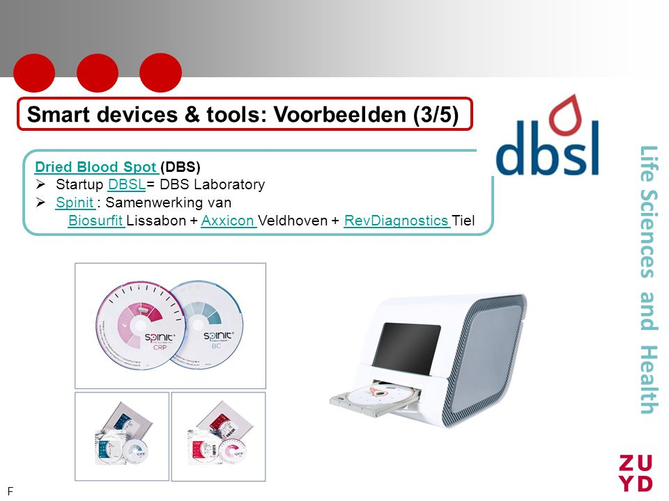 Life Sciences and Health Dried Blood Spot Dried Blood Spot (DBS)  Startup DBSL= DBS LaboratoryDBSL  Spinit : Samenwerking van Spinit Biosurfit Biosurfit Lissabon + Axxicon Veldhoven + RevDiagnostics TielAxxicon RevDiagnostics Smart devices & tools: Voorbeelden (3/5) F