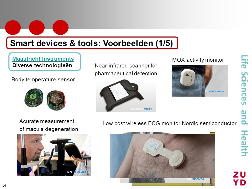 Life Sciences and Health Body temperature sensor Near-infrared scanner for pharmaceutical detection Acurate measurement of macula degeneration Conventional ECG monitor SiliconLabs MOX activity monitor Maastricht Instruments Maastricht Instruments Diverse technologieën Smart devices & tools: Voorbeelden (1/5) G ECG necklace (research demonstrator MI)Low cost wireless ECG monitor Nordic semiconductor