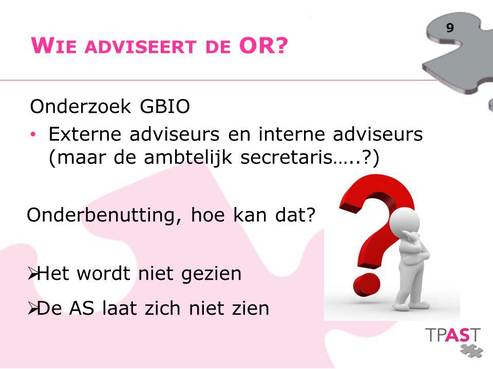 9 Onderzoek GBIO Externe adviseurs en interne adviseurs (maar de ambtelijk secretaris…..?) W IE ADVISEERT DE OR? Onderbenutting, hoe kan dat? HHet w