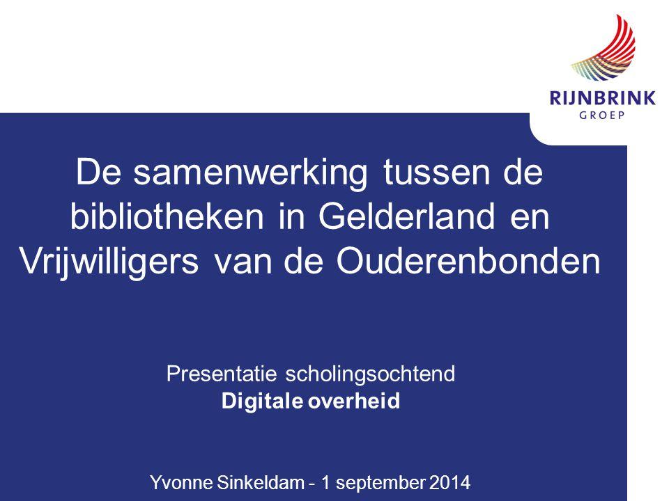 De samenwerking tussen de bibliotheken in Gelderland en Vrijwilligers van de Ouderenbonden Presentatie scholingsochtend Digitale overheid Yvonne Sinkeldam - 1 september 2014