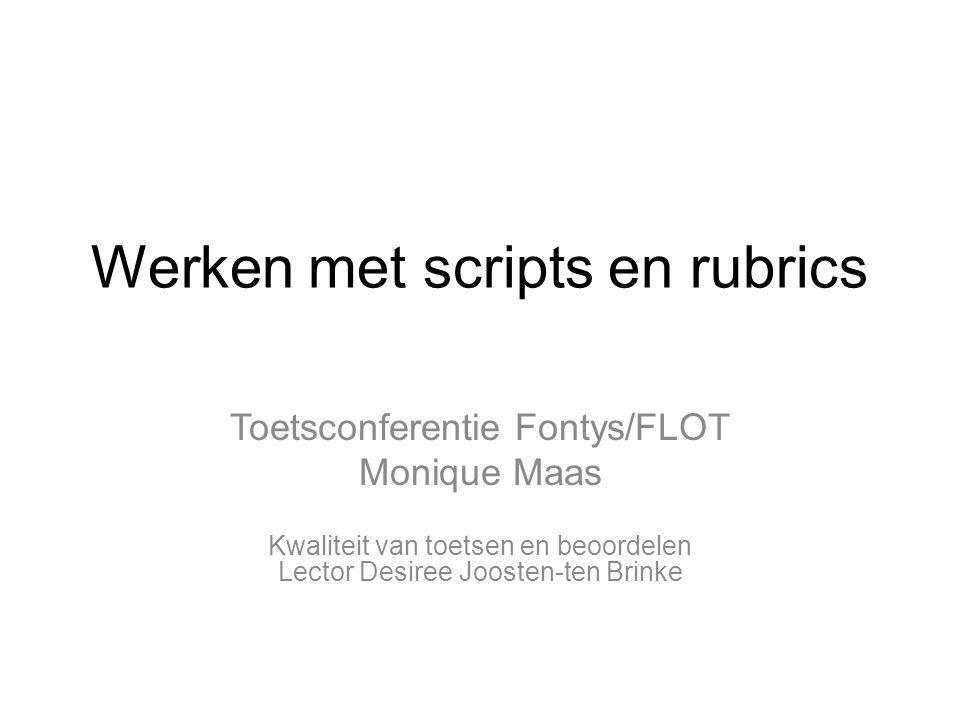 Werken met scripts en rubrics Toetsconferentie Fontys/FLOT Monique Maas Kwaliteit van toetsen en beoordelen Lector Desiree Joosten-ten Brinke