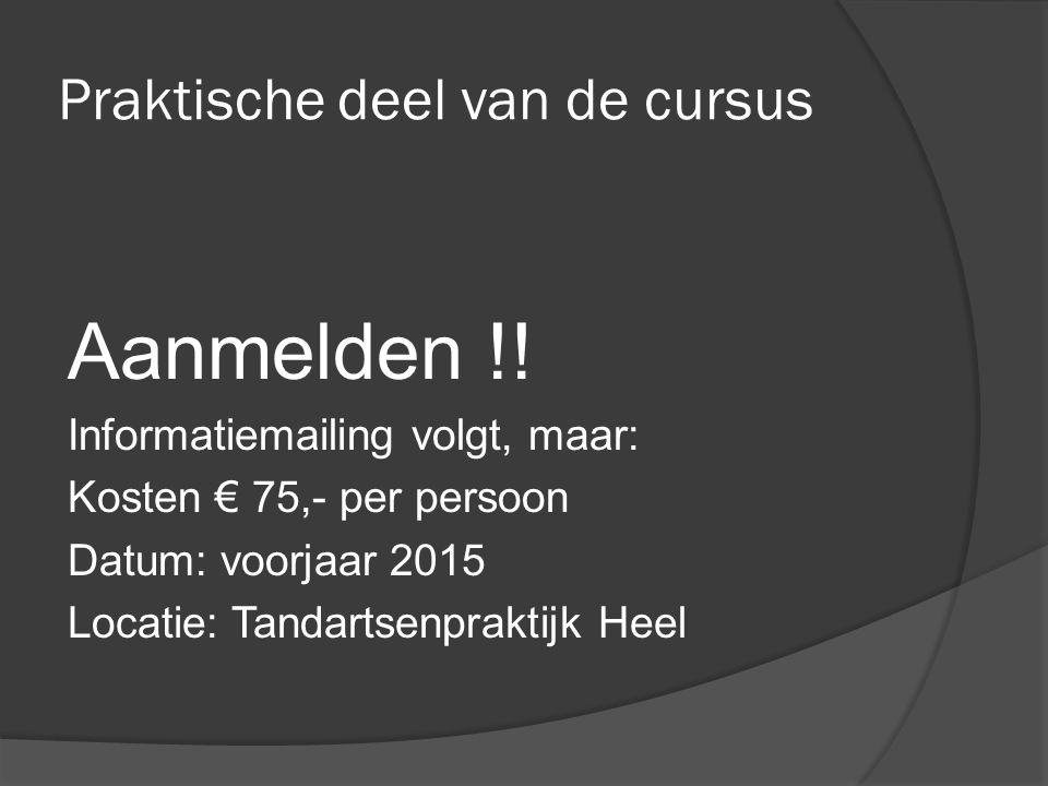Praktische deel van de cursus Aanmelden !! Informatiemailing volgt, maar: Kosten € 75,- per persoon Datum: voorjaar 2015 Locatie: Tandartsenpraktijk H