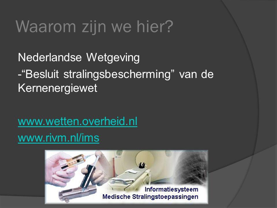 """Waarom zijn we hier? Nederlandse Wetgeving -""""Besluit stralingsbescherming"""" van de Kernenergiewet www.wetten.overheid.nl www.rivm.nl/ims"""