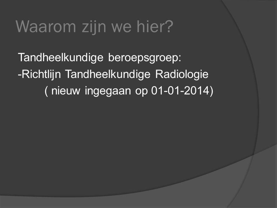 Waarom zijn we hier? Tandheelkundige beroepsgroep: -Richtlijn Tandheelkundige Radiologie ( nieuw ingegaan op 01-01-2014)