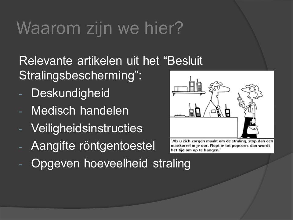 """Waarom zijn we hier? Relevante artikelen uit het """"Besluit Stralingsbescherming"""": - Deskundigheid - Medisch handelen - Veiligheidsinstructies - Aangift"""