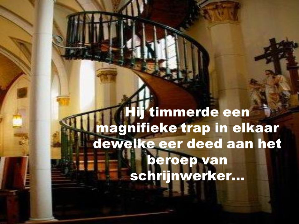 De laatste dag,een vreemdeling klopte aan met de melding dat hij een schrijnwerker was en misschien kon helpen met het bouwen van een trap.