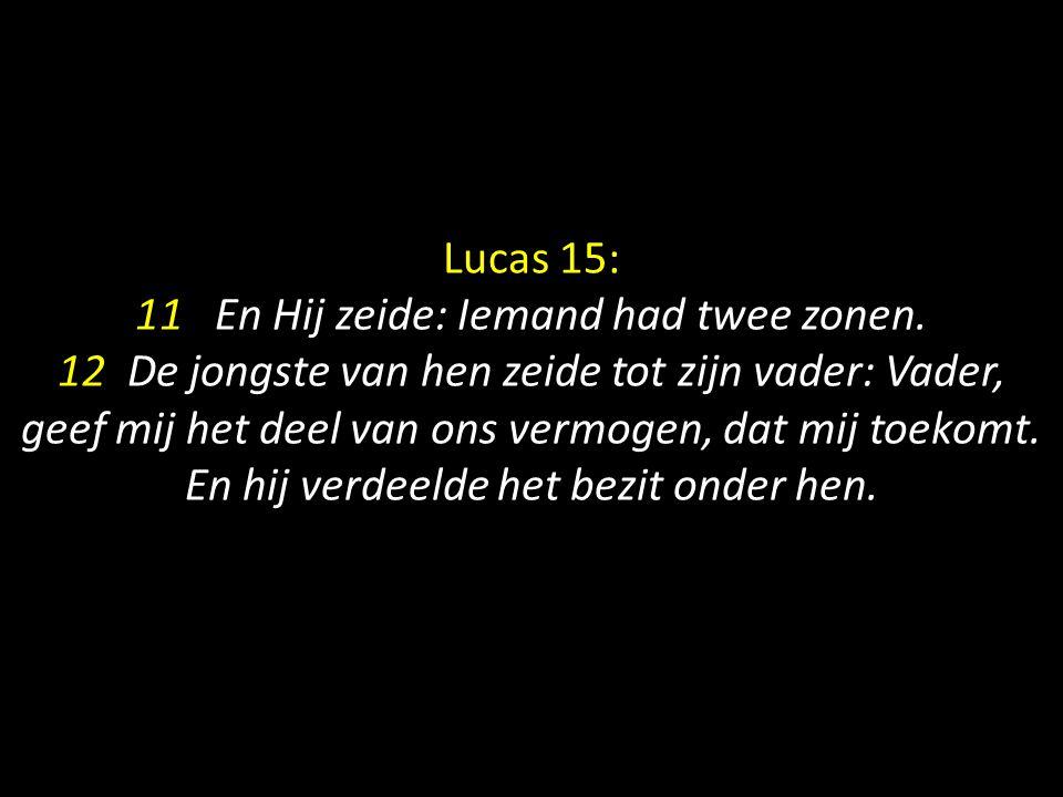 Lucas 15: 11 En Hij zeide: Iemand had twee zonen. 12 De jongste van hen zeide tot zijn vader: Vader, geef mij het deel van ons vermogen, dat mij toeko