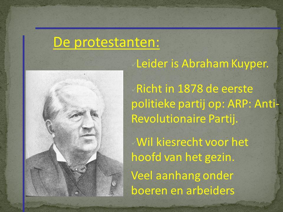 De protestanten: Leider is Abraham Kuyper. Richt in 1878 de eerste politieke partij op: ARP: Anti- Revolutionaire Partij. Wil kiesrecht voor het hoofd