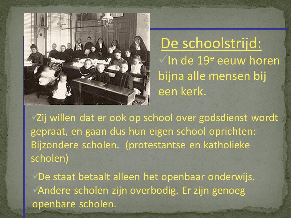De schoolstrijd: In de 19 e eeuw horen bijna alle mensen bij een kerk. Zij willen dat er ook op school over godsdienst wordt gepraat, en gaan dus hun