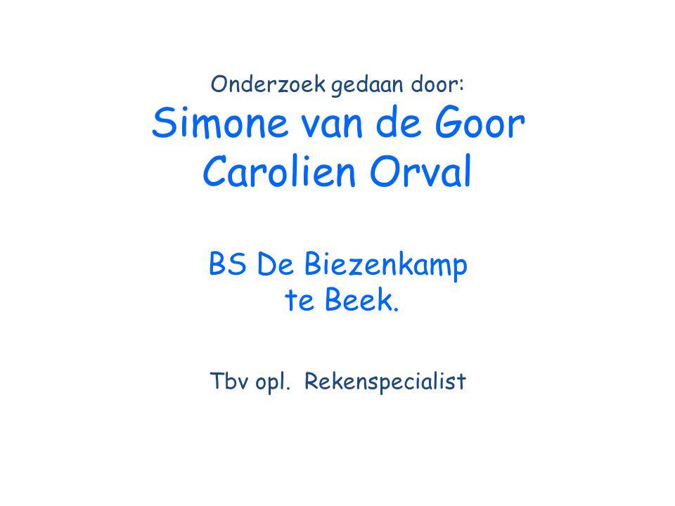 Onderzoek gedaan door: Simone van de Goor Carolien Orval BS De Biezenkamp te Beek. Tbv opl. Rekenspecialist