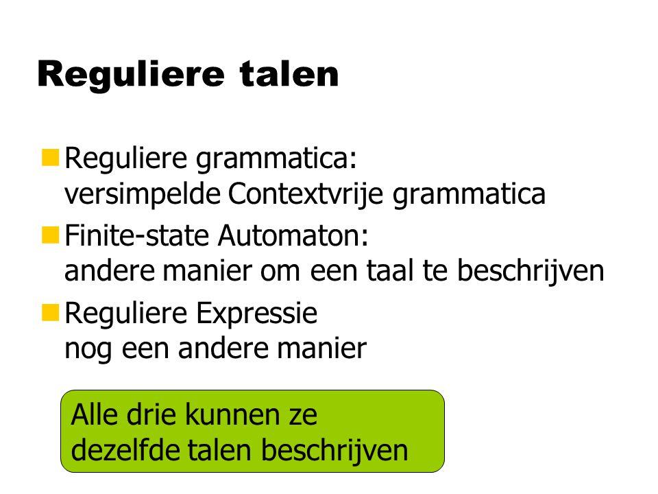 Reguliere talen nReguliere grammatica: versimpelde Contextvrije grammatica nFinite-state Automaton: andere manier om een taal te beschrijven nReguliere Expressie nog een andere manier Alle drie kunnen ze dezelfde talen beschrijven