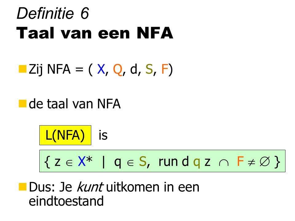 Definitie 6 Taal van een NFA nZij NFA = ( X, Q, d, S, F) nde taal van NFA is nDus: Je kunt uitkomen in een eindtoestand { z  X* | q  S, run d q z  F   } L(NFA)