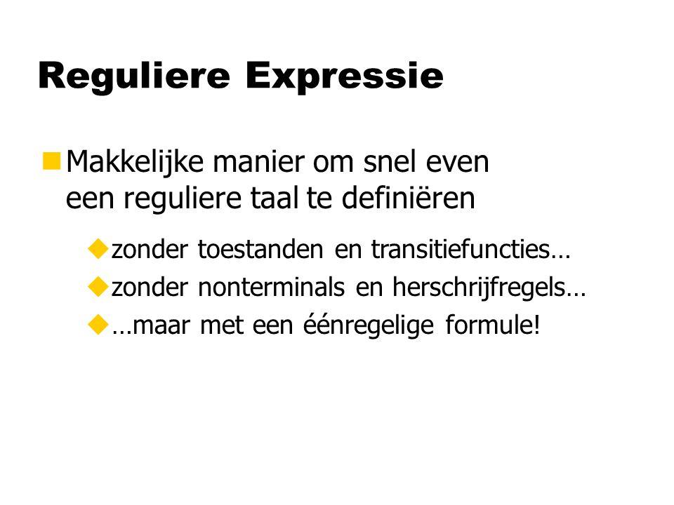 Reguliere Expressie nMakkelijke manier om snel even een reguliere taal te definiëren uzonder toestanden en transitiefuncties… uzonder nonterminals en herschrijfregels… u…maar met een éénregelige formule!