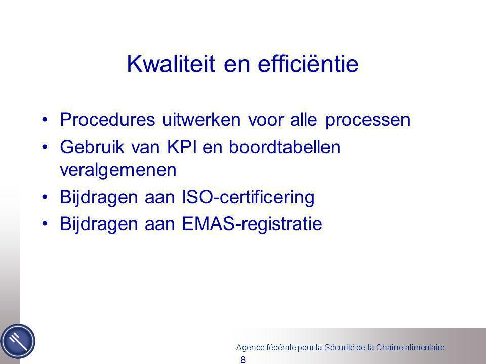 Agence fédérale pour la Sécurité de la Chaîne alimentaire Kwaliteit en efficiëntie Procedures uitwerken voor alle processen Gebruik van KPI en boordtabellen veralgemenen Bijdragen aan ISO-certificering Bijdragen aan EMAS-registratie 8