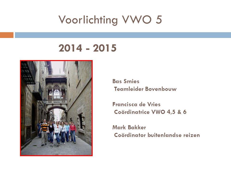 Voorlichting VWO 5 2014 - 2015 Bas Smies Teamleider Bovenbouw Francisca de Vries Coördinatrice VWO 4,5 & 6 Mark Bakker Coördinator buitenlandse reizen