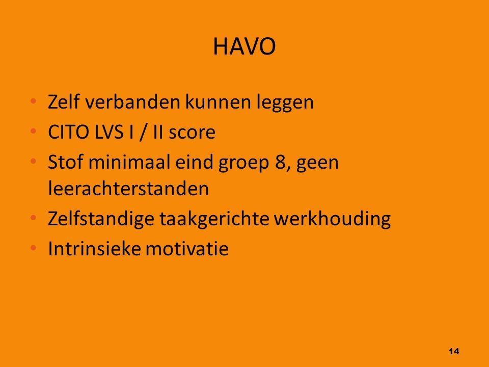 14 HAVO Zelf verbanden kunnen leggen CITO LVS I / II score Stof minimaal eind groep 8, geen leerachterstanden Zelfstandige taakgerichte werkhouding In