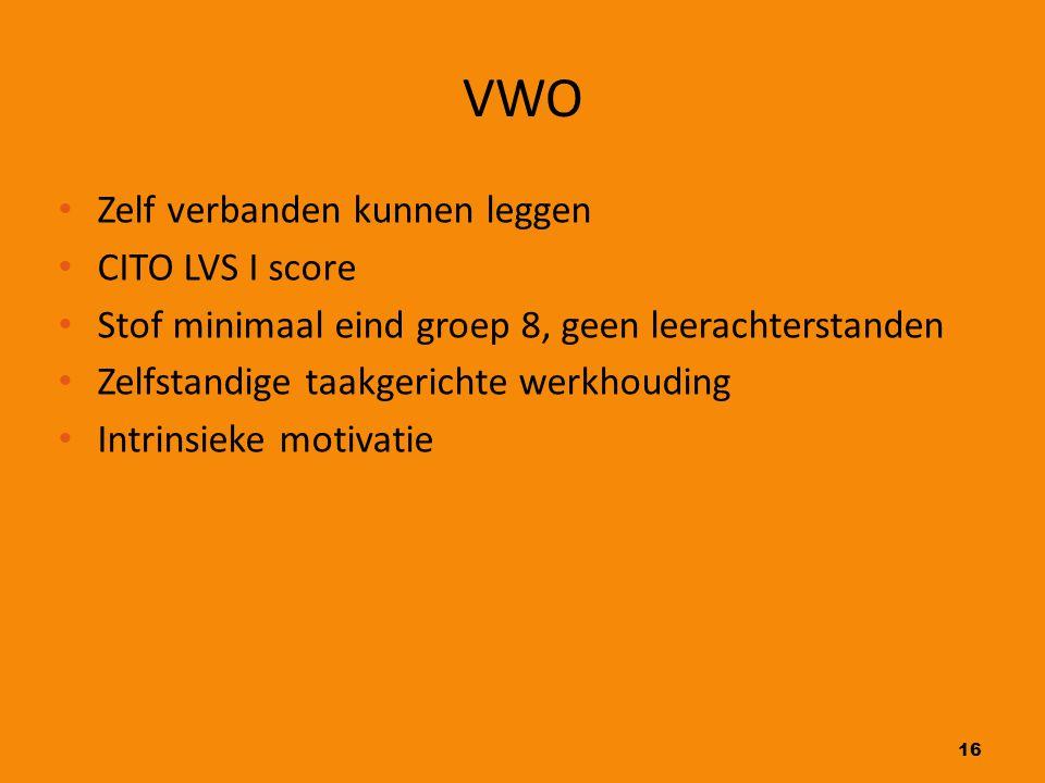 16 VWO Zelf verbanden kunnen leggen CITO LVS I score Stof minimaal eind groep 8, geen leerachterstanden Zelfstandige taakgerichte werkhouding Intrinsi