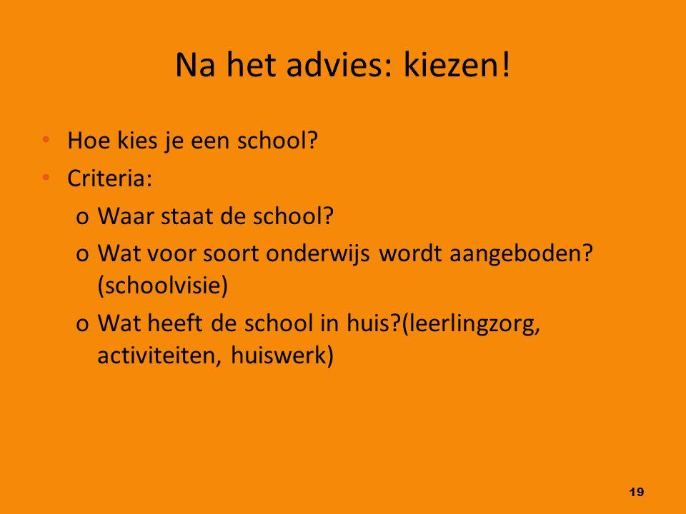 19 Na het advies: kiezen! Hoe kies je een school? Criteria: oWaar staat de school? oWat voor soort onderwijs wordt aangeboden? (schoolvisie) oWat heef