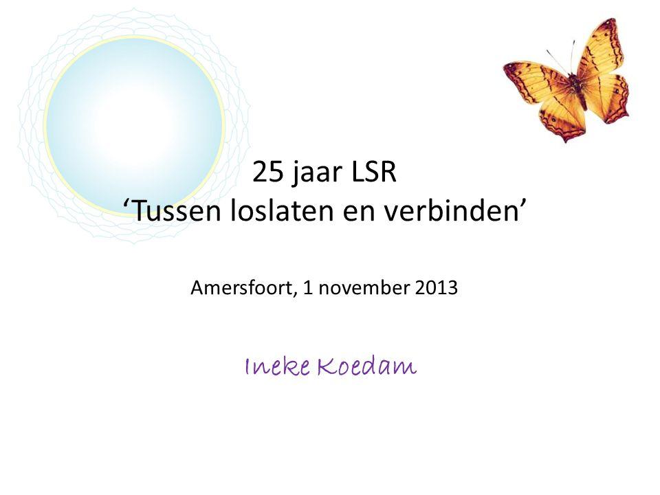 25 jaar LSR 'Tussen loslaten en verbinden' Amersfoort, 1 november 2013 Ineke Koedam