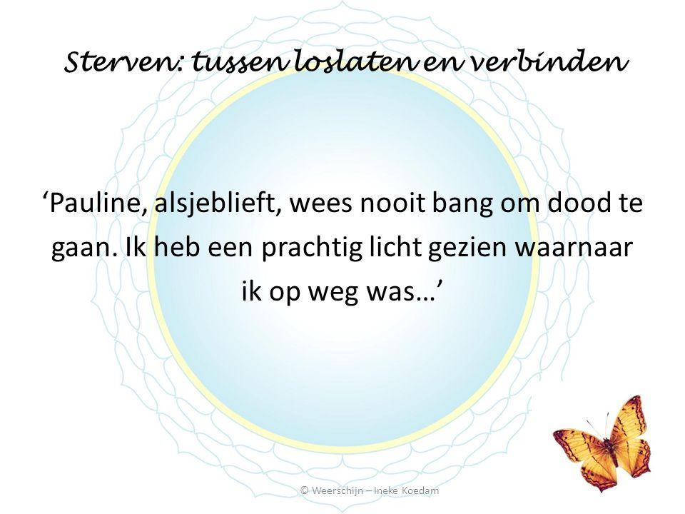 Sterven: tussen loslaten en verbinden © Weerschijn – Ineke Koedam 'Pauline, alsjeblieft, wees nooit bang om dood te gaan. Ik heb een prachtig licht ge