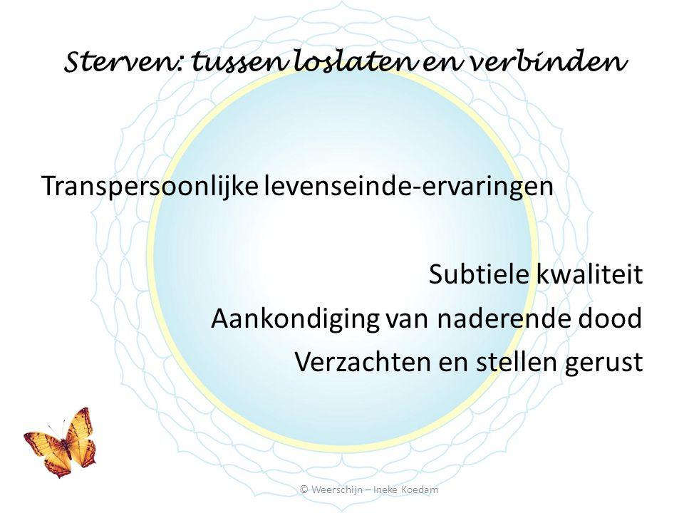 Sterven: tussen loslaten en verbinden © Weerschijn – Ineke Koedam Transpersoonlijke levenseinde-ervaringen Subtiele kwaliteit Aankondiging van naderende dood Verzachten en stellen gerust