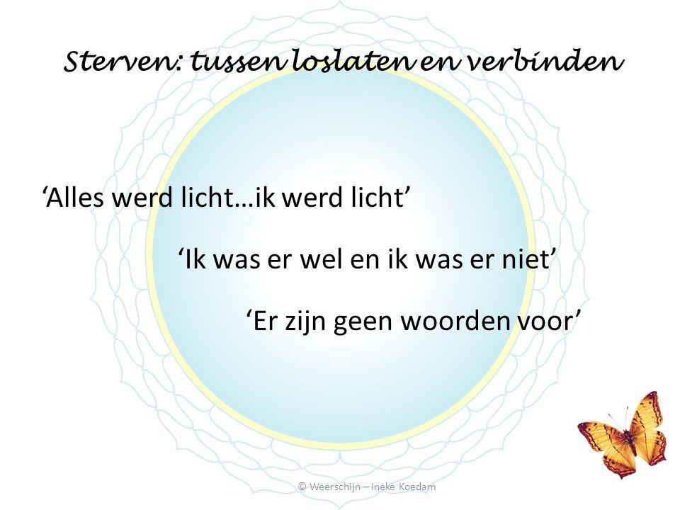 Sterven: tussen loslaten en verbinden © Weerschijn – Ineke Koedam 'Alles werd licht…ik werd licht' 'Ik was er wel en ik was er niet' 'Er zijn geen woo