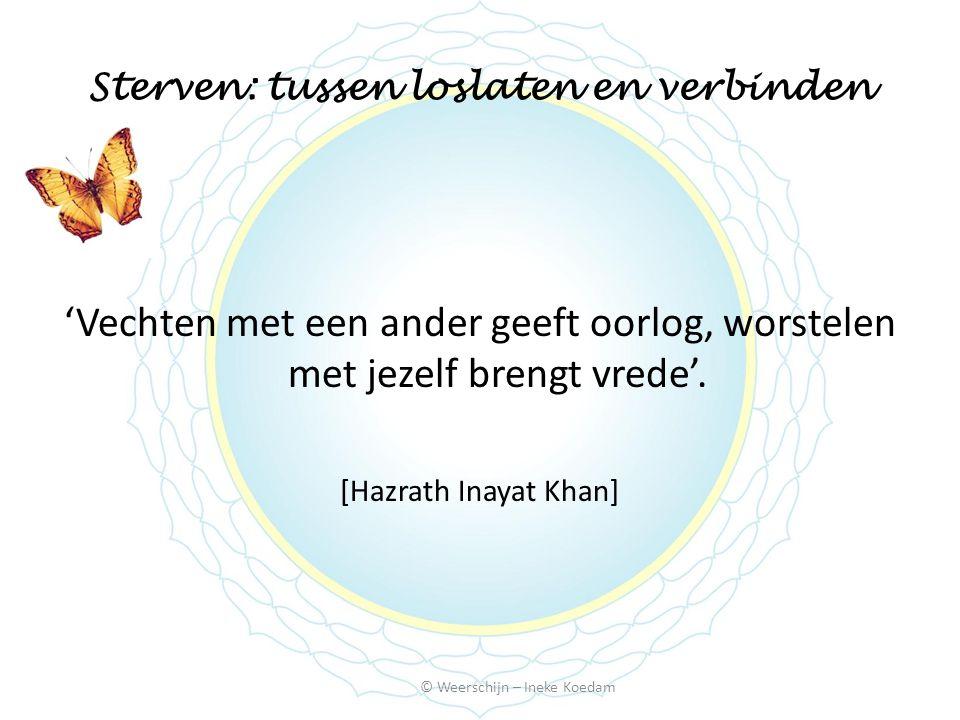 Sterven: tussen loslaten en verbinden © Weerschijn – Ineke Koedam 'Vechten met een ander geeft oorlog, worstelen met jezelf brengt vrede'. [Hazrath In