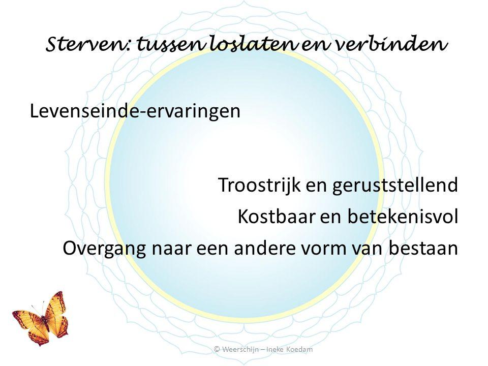Sterven: tussen loslaten en verbinden © Weerschijn – Ineke Koedam Levenseinde-ervaringen Troostrijk en geruststellend Kostbaar en betekenisvol Overgan