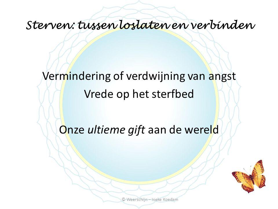 Sterven: tussen loslaten en verbinden © Weerschijn – Ineke Koedam Vermindering of verdwijning van angst Vrede op het sterfbed Onze ultieme gift aan de