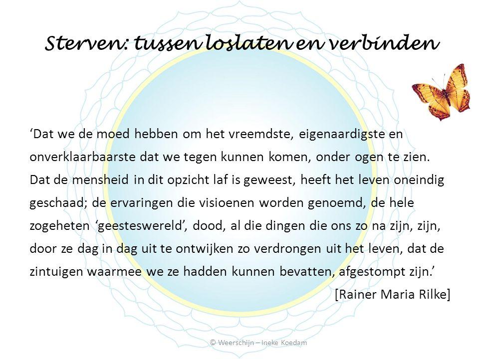 Sterven: tussen loslaten en verbinden © Weerschijn – Ineke Koedam 'Dat we de moed hebben om het vreemdste, eigenaardigste en onverklaarbaarste dat we tegen kunnen komen, onder ogen te zien.