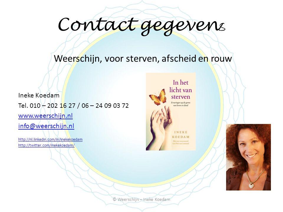 Contact gegeven s Weerschijn, voor sterven, afscheid en rouw Ineke Koedam Tel. 010 – 202 16 27 / 06 – 24 09 03 72 www.weerschijn.nl info@weerschijn.nl