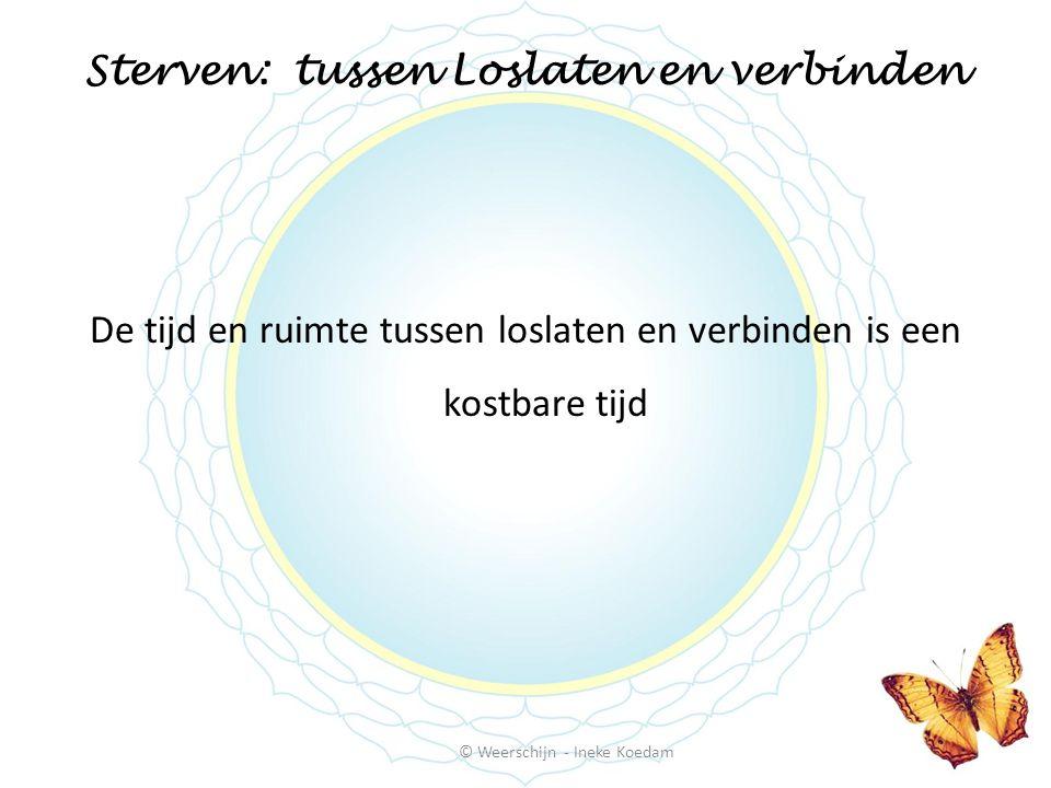 Sterven: tussen Loslaten en verbinden De tijd en ruimte tussen loslaten en verbinden is een kostbare tijd © Weerschijn - Ineke Koedam