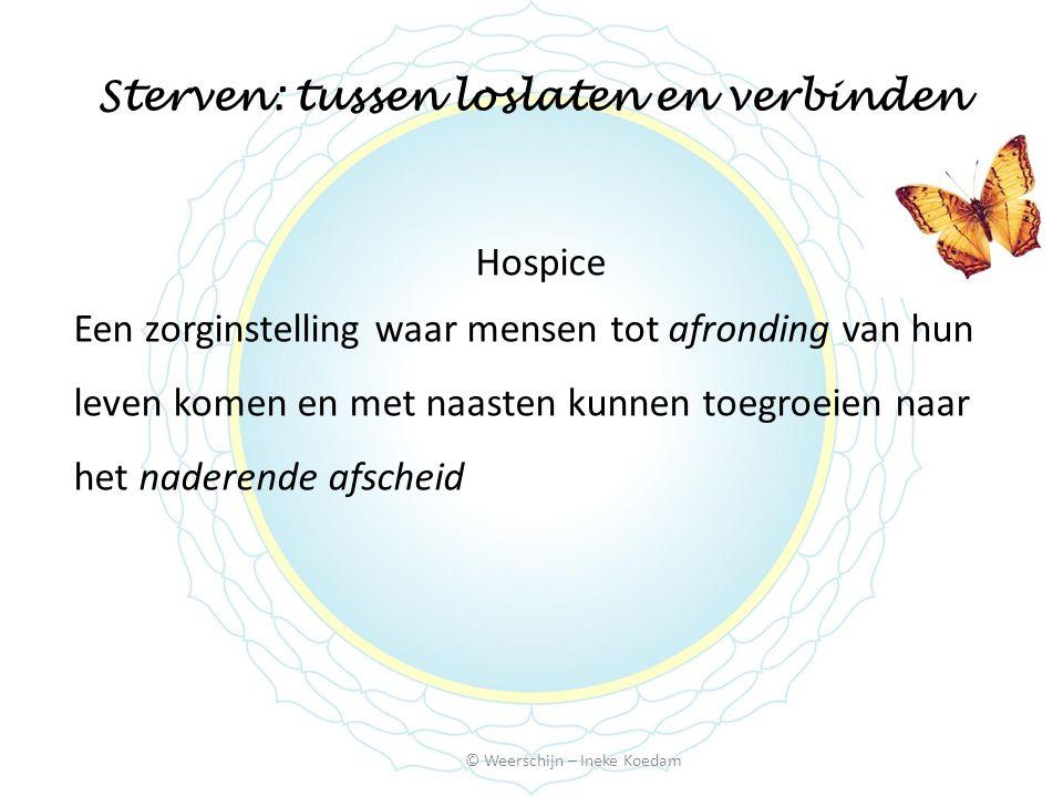 Sterven: tussen loslaten en verbinden Hospice Een zorginstelling waar mensen tot afronding van hun leven komen en met naasten kunnen toegroeien naar het naderende afscheid © Weerschijn – Ineke Koedam