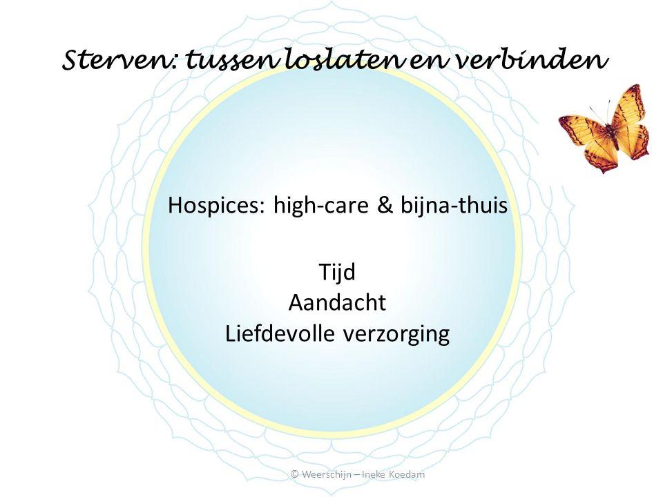 Sterven: tussen loslaten en verbinden Hospices: high-care & bijna-thuis Tijd Aandacht Liefdevolle verzorging © Weerschijn – Ineke Koedam