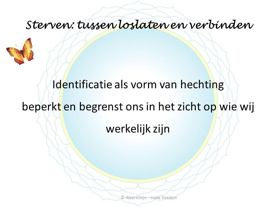 Sterven: tussen loslaten en verbinden © Weerschijn – Ineke Koedam Identificatie als vorm van hechting beperkt en begrenst ons in het zicht op wie wij werkelijk zijn
