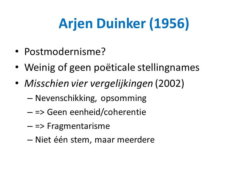 Arjen Duinker (1956) Postmodernisme? Weinig of geen poëticale stellingnames Misschien vier vergelijkingen (2002) – Nevenschikking, opsomming – => Geen