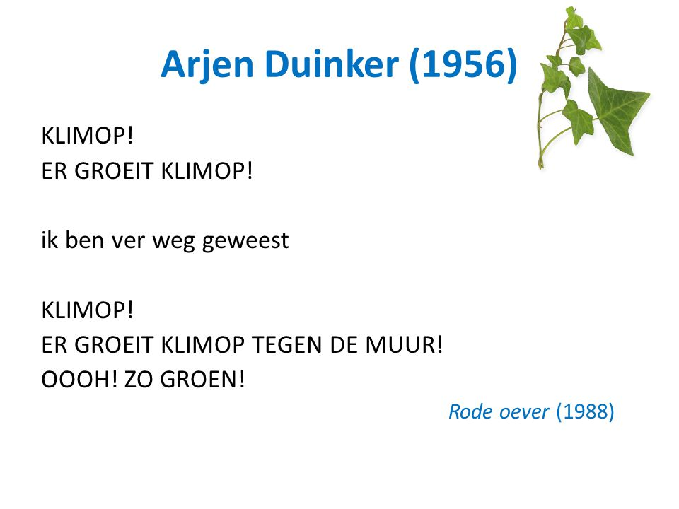 Arjen Duinker (1956) KLIMOP! ER GROEIT KLIMOP! ik ben ver weg geweest KLIMOP! ER GROEIT KLIMOP TEGEN DE MUUR! OOOH! ZO GROEN! Rode oever (1988)