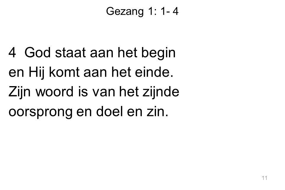 Gezang 1: 1- 4 4 God staat aan het begin en Hij komt aan het einde. Zijn woord is van het zijnde oorsprong en doel en zin. 11