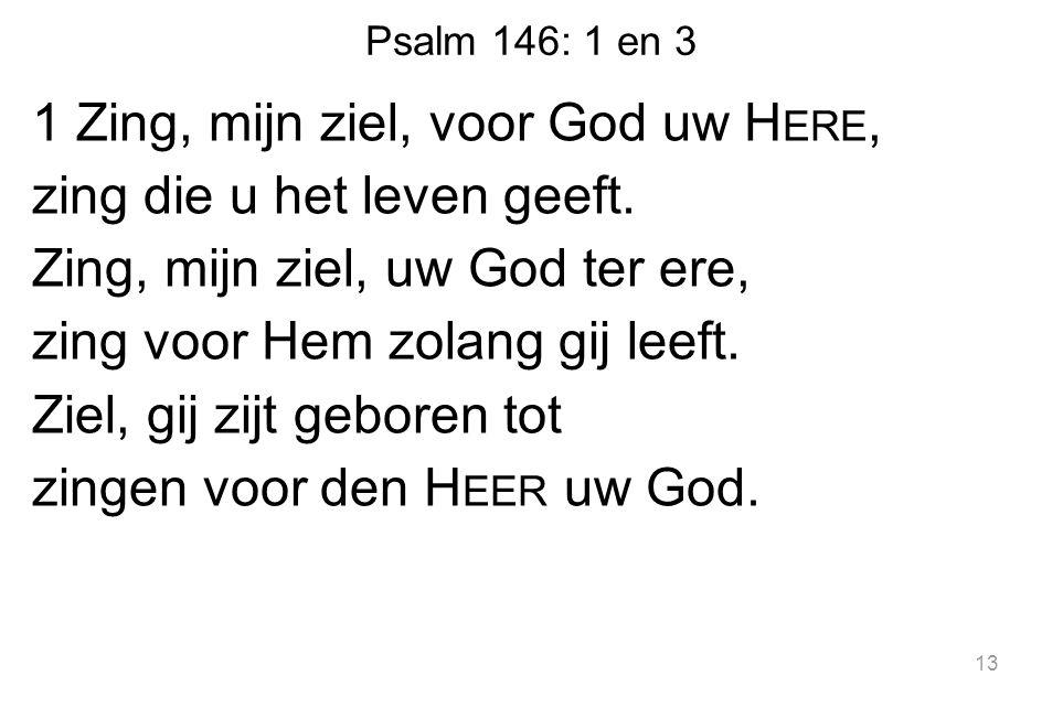 Psalm 146: 1 en 3 1 Zing, mijn ziel, voor God uw H ERE, zing die u het leven geeft. Zing, mijn ziel, uw God ter ere, zing voor Hem zolang gij leeft. Z