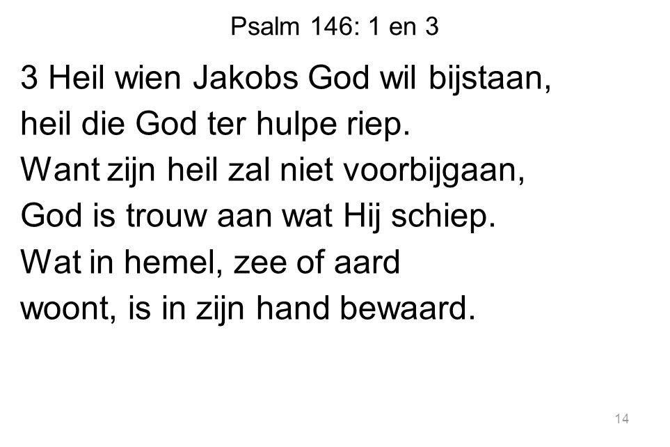 Psalm 146: 1 en 3 3 Heil wien Jakobs God wil bijstaan, heil die God ter hulpe riep. Want zijn heil zal niet voorbijgaan, God is trouw aan wat Hij schi