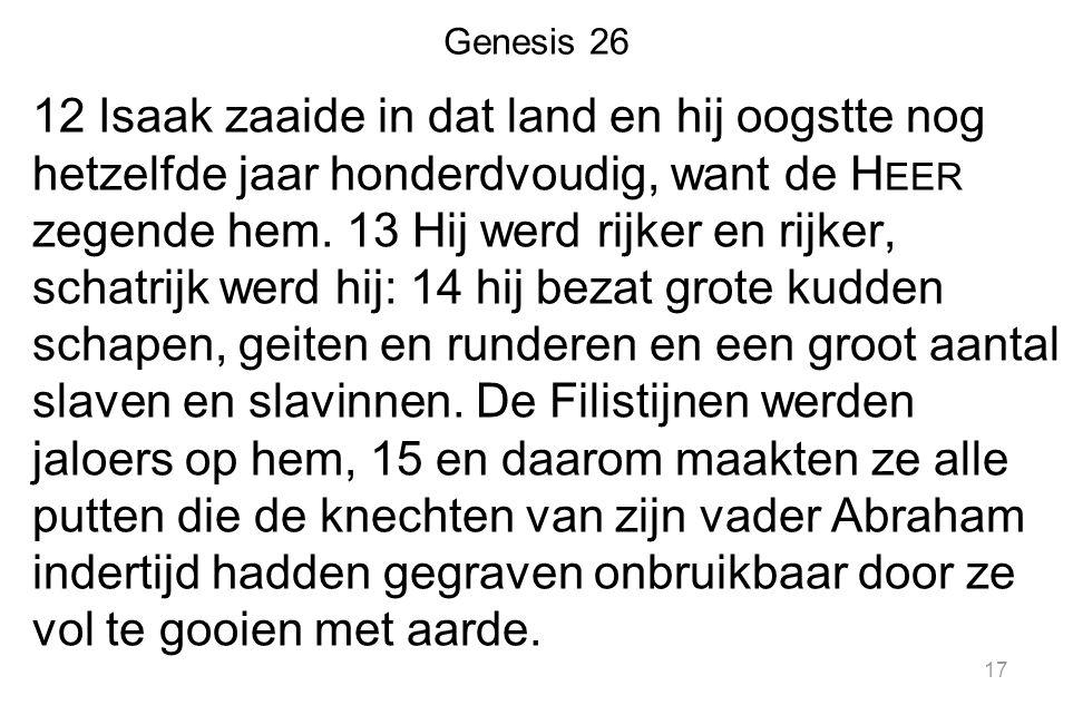 Genesis 26 12 Isaak zaaide in dat land en hij oogstte nog hetzelfde jaar honderdvoudig, want de H EER zegende hem. 13 Hij werd rijker en rijker, schat