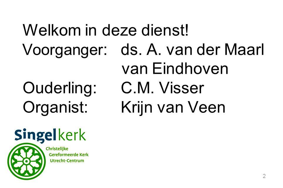 2 Welkom in deze dienst! Voorganger :ds. A. van der Maarl van Eindhoven Ouderling:C.M. Visser Organist: Krijn van Veen