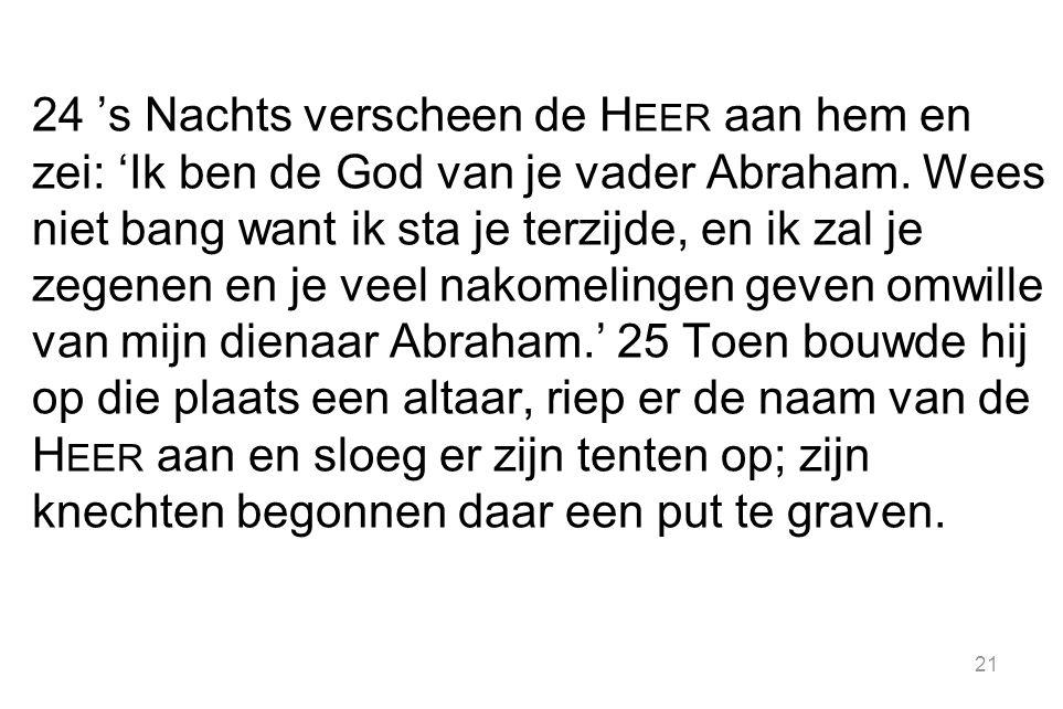 24 's Nachts verscheen de H EER aan hem en zei: 'Ik ben de God van je vader Abraham. Wees niet bang want ik sta je terzijde, en ik zal je zegenen en j