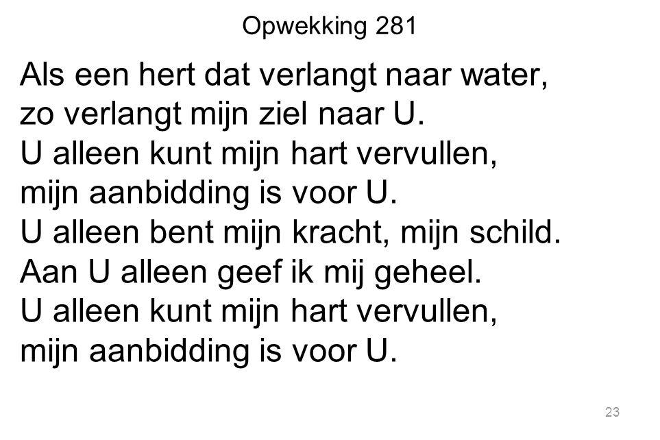 Opwekking 281 Als een hert dat verlangt naar water, zo verlangt mijn ziel naar U. U alleen kunt mijn hart vervullen, mijn aanbidding is voor U. U alle