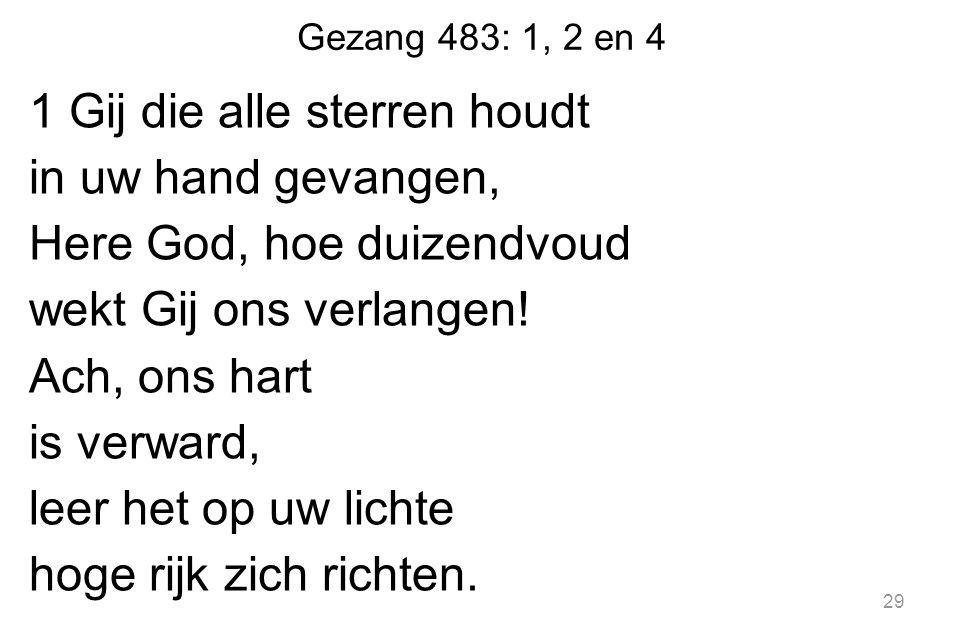Gezang 483: 1, 2 en 4 1 Gij die alle sterren houdt in uw hand gevangen, Here God, hoe duizendvoud wekt Gij ons verlangen! Ach, ons hart is verward, le